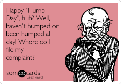"""Happy """"Hump Day"""", huh? Well, I haven't humped or been humped all day! Where do I file my complaint?"""
