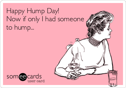 Happy Hump Day!  Now if only I had someone to hump...