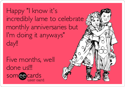 """Happy """"I know it's incredibly lame to celebrate monthly anniversaries but I'm doing it anyways"""" day!!   Five months, well done us!!!"""