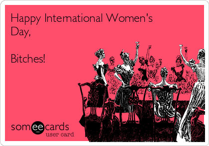 Happy International Women's Day,  Bitches!
