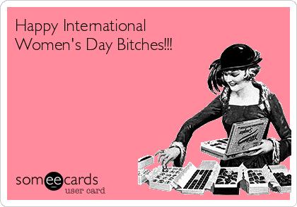 Happy International Women's Day Bitches!!!