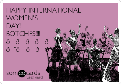 HAPPY INTERNATIONAL WOMEN'S DAY!  BOTCHES!!!!