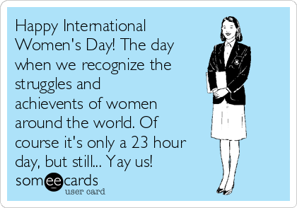 Happy International Women's Day! The day when we recognize the  struggles and achievents of women around the world. Of course it's only a 23 hour  day, but still... Yay us!