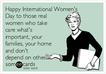 Happy International Women's Day to those real women who take care what's important, your families, your home and don't depend on others.