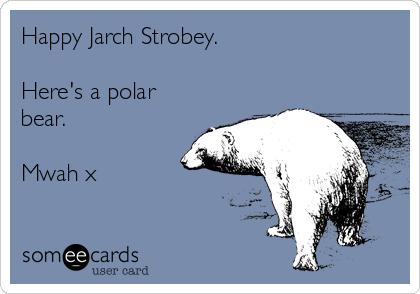 Happy Jarch Strobey.  Here's a polar bear.  Mwah x