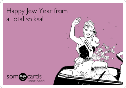 Happy Jew Year from a total shiksa!
