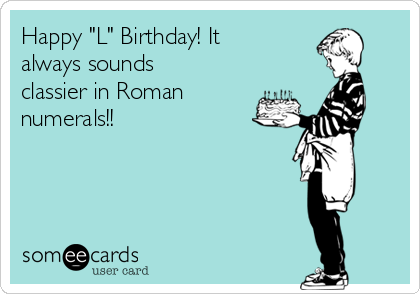 "Happy ""L"" Birthday! It always sounds classier in Roman numerals!!"