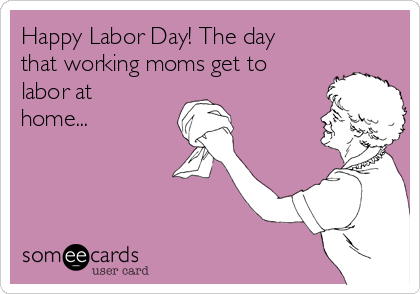 Happy Labor Day! The day that working moms get to labor at home...