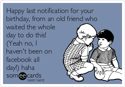 Happy last notification for your birthday, from an old friend who waited the whole day to do this! (Yeah no, I haven't been on facebook all day!) haha
