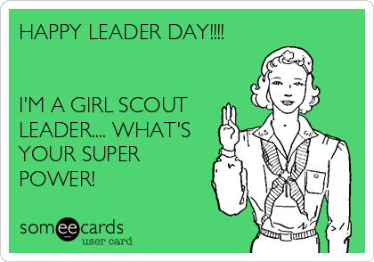 HAPPY LEADER DAY!!!!   I'M A GIRL SCOUT LEADER.... WHAT'S YOUR SUPER POWER!