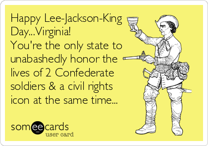 Happy Lee-Jackson-King Day...Virginia! You're the only state to unabashedly honor the lives of 2 Confederate soldiers & a civil rights icon at the same time...
