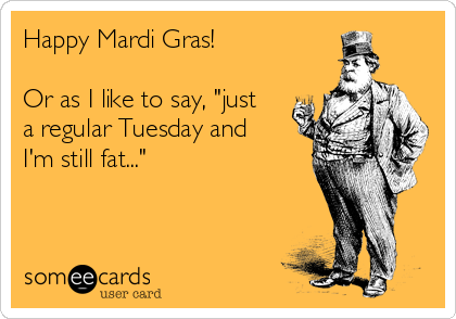 "Happy Mardi Gras!   Or as I like to say, ""just a regular Tuesday and I'm still fat..."""