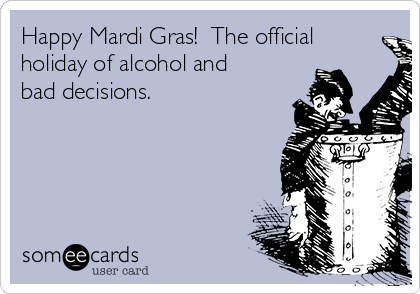 Happy Mardi Gras!  The official holiday of alcohol and bad decisions.