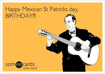 Happy Mexican St Patricks day, BIRTHDAY!!!