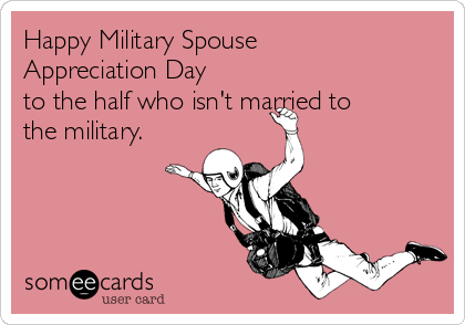 Happy Military Spouse Appreciation Day to the half who isn't married to the military.