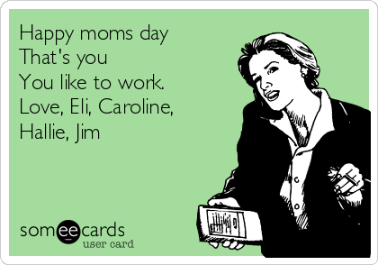 Happy moms day That's you➡️➡️➡️➡️ You like to work.  Love, Eli, Caroline, Hallie, Jim
