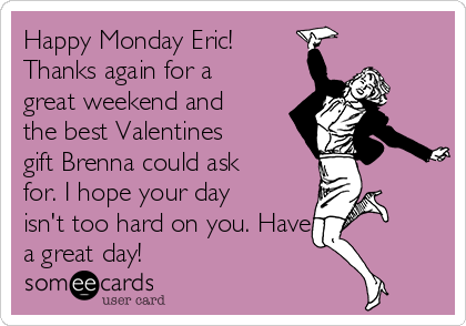 Happy Monday Eric! Thanks again for a great weekend and the best Valentines gift Brenna could ask for. I hope your day isn't too hard on you. Have a great day!