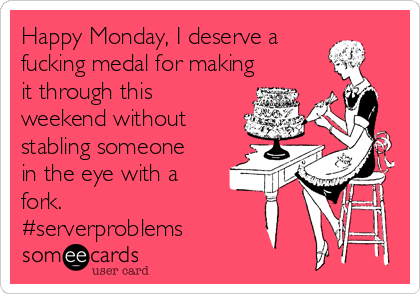 Happy Monday, I deserve a fucking medal for making it through this weekend without stabling someone in the eye with a fork. #serverproblems