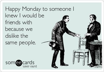 Happy Monday to someone I knew I would be  friends with because we dislike the same people.