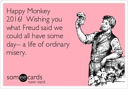 Happy Monkey 2016!  Wishing you   what Freud said we could all have some day-- a life of ordinary misery.