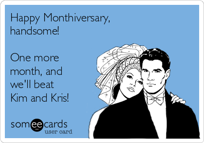 Happy Monthiversary, handsome!  One more month, and we'll beat Kim and Kris!