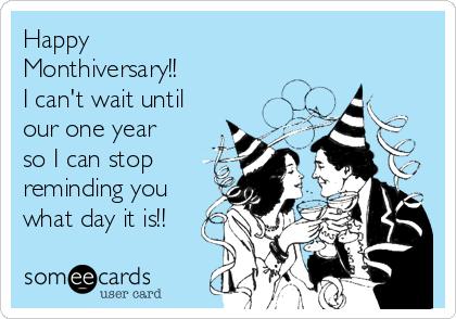 Happy Monthiversary!! I can't wait until our one year so I can stop reminding you what day it is!!