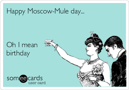 happy moscow mule day oh i mean birthday 01670 happy moscow mule day oh i mean birthday birthday ecard