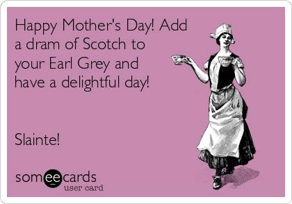 Happy Mother's Day! Add a dram of Scotch to your Earl Grey and have a delightful day!    Slainte!