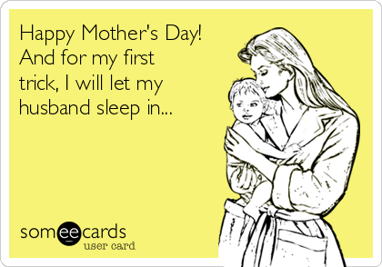 Happy Mother's Day! And for my first trick, I will let my husband sleep in...