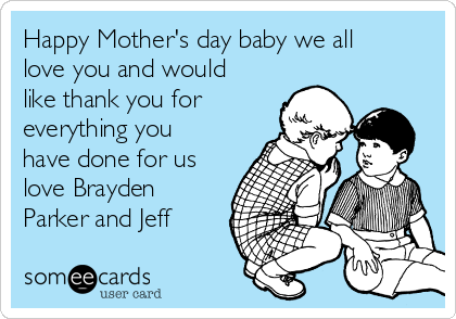 Happy Mother's day baby we all love you and would  like thank you for everything you have done for us love Brayden Parker and Jeff