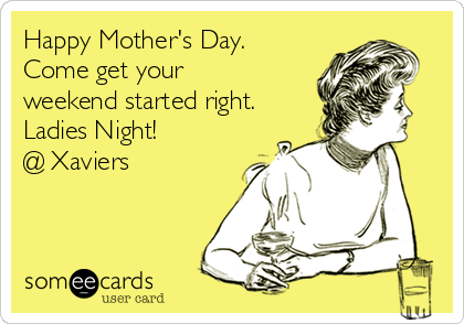 Happy Mother's Day.  Come get your weekend started right. Ladies Night! @ Xaviers