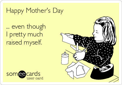 Happy Mother's Day  ... even though  I pretty much raised myself.