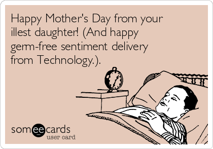 Happy Mother's Day from your illest daughter! (And happy germ-free sentiment delivery from Technology.).