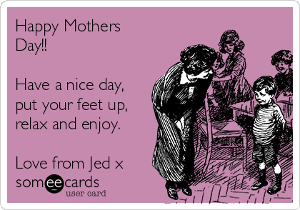 Happy Mothers Day!!  Have a nice day, put your feet up, relax and enjoy.  Love from Jed x