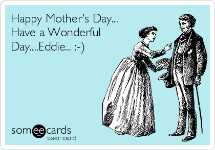 Happy Mother's Day... Have a Wonderful Day....Eddie... :-)