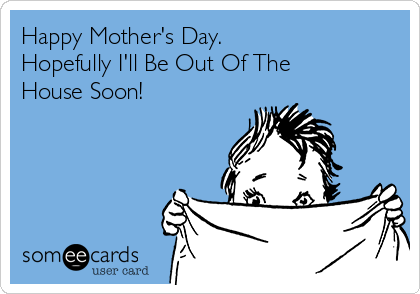 Happy Mother's Day. Hopefully I'll Be Out Of The House Soon!