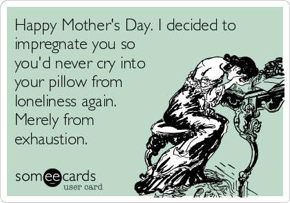 Happy Mother's Day. I decided to impregnate you so you'd never cry into your pillow from loneliness again. Merely from exhaustion.