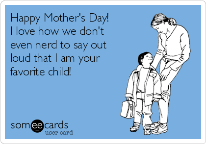Happy Mother's Day! I love how we don't even nerd to say out loud that I am your favorite child!