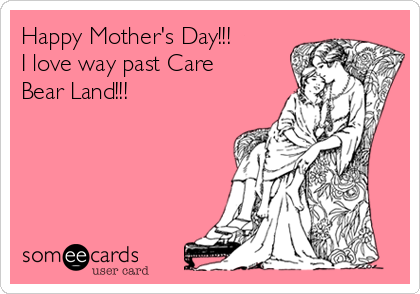 Happy Mother's Day!!! I love way past Care Bear Land!!!