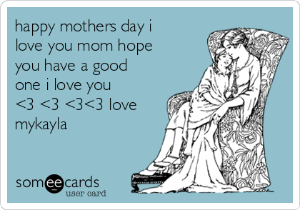 happy mothers day i love you mom hope you have a good one i love you         <3 <3 <3<3 love mykayla