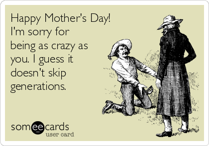 Happy Mother's Day! I'm sorry for being as crazy as you. I guess it doesn't skip generations.