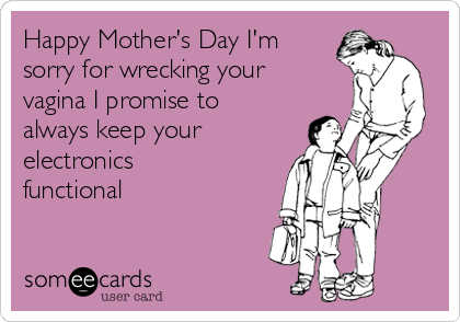 Happy Mother's Day I'm sorry for wrecking your vagina I promise to always keep your electronics functional