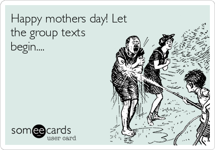 Happy mothers day! Let the group texts begin....