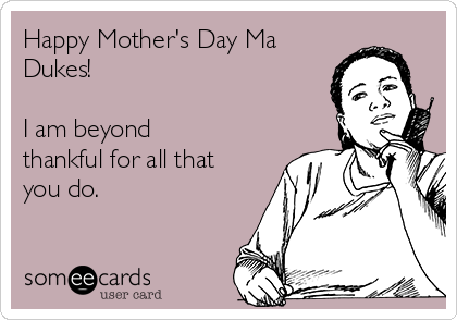Happy Mother's Day Ma Dukes!  I am beyond thankful for all that you do.