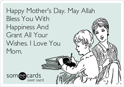 Happy Mother's Day. May Allah Bless You With Happiness And Grant All Your Wishes. I Love You Mom.