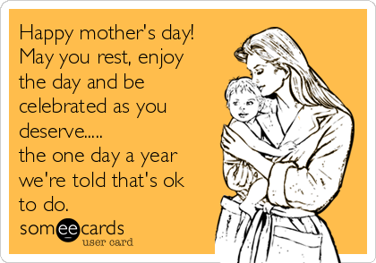 Happy mother's day! May you rest, enjoy the day and be celebrated as you deserve..... the one day a year we're told that's ok to do.