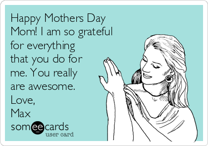 Happy Mothers Day Mom! I am so grateful for everything that you do for me. You really are awesome. Love, Max
