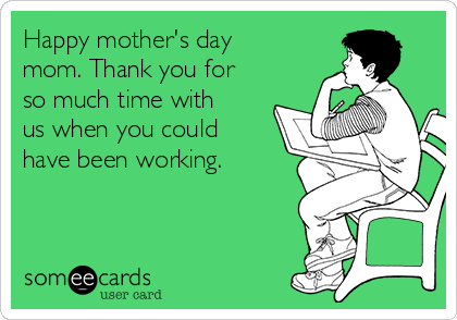 Happy mother's day mom. Thank you for so much time with us when you could have been working.