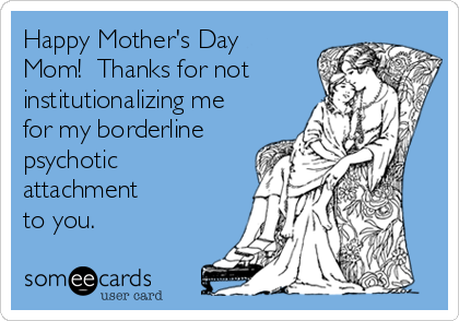 Happy Mother's Day Mom!  Thanks for not institutionalizing me for my borderline psychotic attachment  to you.
