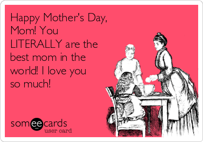 Happy Mother's Day, Mom! You LITERALLY are the best mom in the world! I love you so much!
